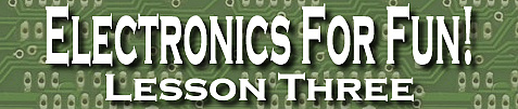 Electronics For Fun! Lesson Three