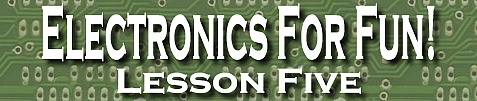 Electronics For Fun! Lesson Five